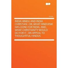 India Hindu and India Christian: Or, What Hinduism Has Done for India, And, What Christianity Would Do for It ; an Appeal to Thoughtful Hindus (Paperback)  http://zokupopmaker.com/amazonimage.php?p=1290141517  1290141517
