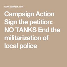 Campaign Action  Sign the petition: NO TANKS End the militarization of local police