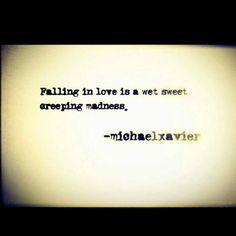 Falling in love is a wet sweet creeping madness.