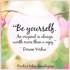 """""""Be yourself.  An original is always worth more than a copy.""""   ~ Doreen Virtue ~"""