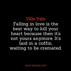 """Falling in love is the best way to kill your heart because then it's not yours anymore. It's laid in a coffin, waiting to be cremated."", Ville Valo"