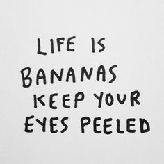 life is bananas keep your eyes peeled - Google Search