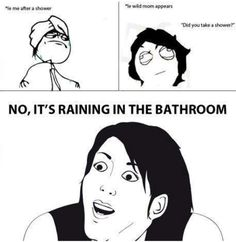 Lol... No it raining in out bathroom