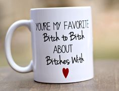 Best Friend Gift: You're my favorite bitch to bitch about bitches with, Funny Friend Gift Mug, Humorous Mug, Best Bitch quote by TheeClosetCrafter on Etsy https://www.etsy.com/listing/223183635/best-friend-gift-youre-my-favorite-bitch