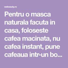 Pentru o masca naturala facuta in casa, foloseste cafea macinata, nu cafea instant, pune cafeaua intr-un bol si adauga ulei de cocos extra virgin, apoi amesteca pana pasta se omogenizeaza si aplic pe piele cu miscari circulare.