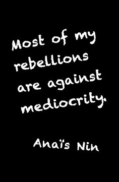 Most of my rebellions are against mediocrity. #AnaisNin From The Quotable Anais Nin: 365 Quotations with Citations ... Kindle Edition by #AnaisNin Coming soon in print in time for Christmas 2015. Published by Sky Blue Press
