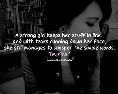 A strong girl keeps her stuff in line, and with tears running down her face, she stil manages to whisper the simple words, i am fine .