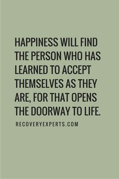 Inspirational Quote: Happiness will find the person who has learned to accept themselves as they are, for that opens the doorway to life. https://recoveryexperts.com/