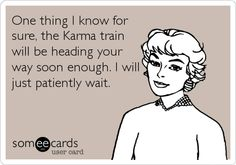 One thing I know for sure, the Karma train will be heading your way soon enough. I will just patiently wait. | Somewhat Topical Ecard | someecards.com