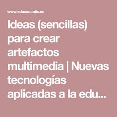 Ideas (sencillas) para crear artefactos multimedia    Nuevas tecnologías aplicadas a la educación    Educa con TIC