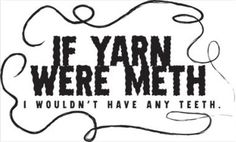 Source: http://www.cafepress.es/+if_yarn_were_meth_i_wouldnt_poster,574946466