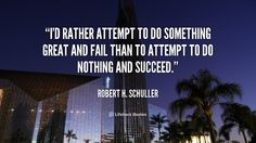 I'd rather attempt to do something great and fail than to attempt to do nothing and succeed. - Robert H. Schuller at Lifehack QuotesMore great quotes at http://quotes.lifehack.org/by-author/robert-h-schuller/