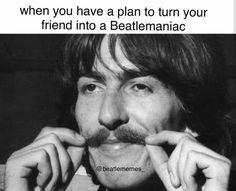 when you have a plan to turn your friend into a Beatlemaniac