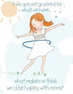 If we are not grateful for what we have what makes us think we would be happy with more ?