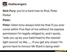 Nick Fury: you're a hard man to find, Peter Parker Peter: Peter: listen tony always told me that if you ever come within Five feet of me without his express permission I'm legally obliged to, and… Funny Marvel Memes, Dc Memes, Marvel Jokes, Avengers Memes, Marvel 3, Marvel Comics, Univers Marvel, Fangirl, Nick Fury
