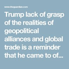 Trump lack of grasp of the realities of geopolitical alliances and global trade is a reminder that he came to office at the age of 70, having spent his entire adult life in a single business, real estate – a business he inherited, and which was built on bluster, gaming the legal system and forming partnerships of convenience with equally ruthless operators.