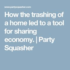 How the trashing of a home led to a tool for sharing economy.   Party Squasher