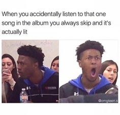 Or sometimes the song gets annoying so I forget all about it, then later I realize how lit it was