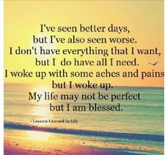 Even though my life ain't perfect I am truly blessed! Thank You God for giving me this day, letting me have what I need, and for waking me up this morning.