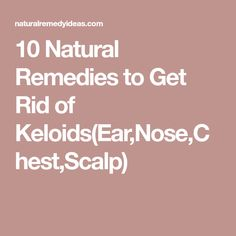 10 Natural Remedies to Get Rid of Keloids(Ear,Nose,Chest,Scalp)