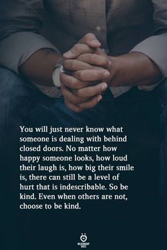 You will just never know what someone is dealing with behind closed doors. No matter how happy someone looks, how loud their laugh is, how big their smile is, there can still be a level of hurt that is indescribable. So be kind. Even when others are not, choose to be kind.  . . . . #relationship #quote #love #couple #quotes Life Advice, Good Advice, True Quotes, Best Quotes, Qoutes, Door Quotes, Couple Quotes, Words Of Encouragement, Be Yourself Quotes