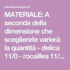 MATERIALE: A seconda della dimensione che sceglierete varierà la quantità - delica 11/0 - rocailles 11/0 - biconi 4 mm - biconi 3 mm - ago - filo