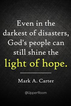 """""""Even in the darkest of disasters, God's people can still shine the light of hope."""" -Mark A. Carter"""