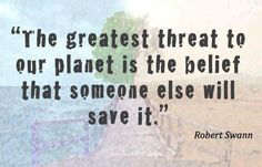 """The greatest threat to our planet is the belief that someone else will save it"" ~ Robert Swann"