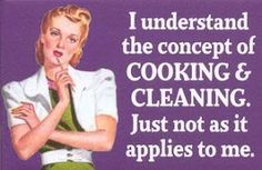 I understand the concept of cooking and cleaning. Just not as it applies to me.