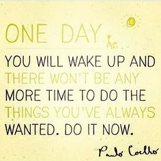 Whatever it is that you want to do, go do it now!  #motivation