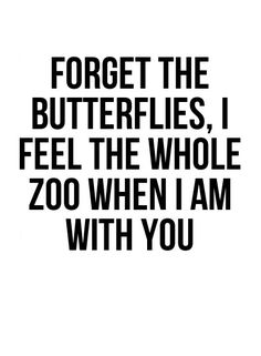 Forget the butterflies, I feel the whole zoo when I am with you.  #affirmations #love #quotes