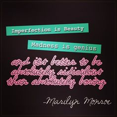 """Great Quote 'Imperfection is beauty, madness is genius, and it's better to be absolutely ridiculous than absolutely boring."""""""