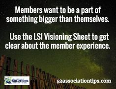 Members want to be a part of something bigger than themselves. Use the LSI Visioning Sheet to get clear about the member experience. / 52associationtips.com