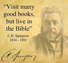 """""""Visit many good books, but live in the Bible."""" - C.H. Spurgeon"""