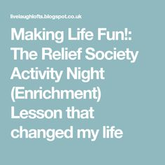 Making Life Fun!: The Relief Society Activity Night (Enrichment) Lesson that changed my life