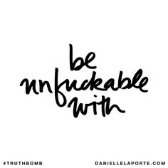Be unfuckable with. Subscribe: DanielleLaPorte.com #Truthbomb #Words #Quotes