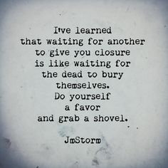 "as Always, this man is brilliant. in this case, I actually need to think about this. I always think I ""deserve""closure, but. Great Quotes, Quotes To Live By, Me Quotes, Motivational Quotes, Inspirational Quotes, Hurt Quotes, The Words, Closure Quotes, Jm Storm Quotes"