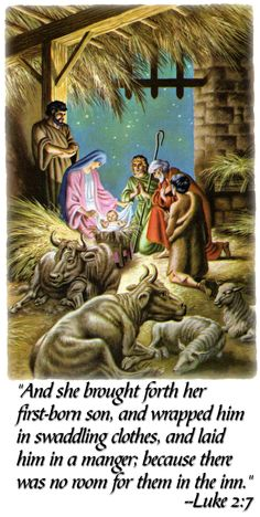 And she brought forth her first born son, and wrapped him in swaddling clothes, and laid him in a manger; because there wa no room for them in the inn. - Luke 2:7