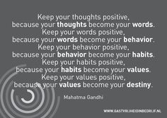 Keep your thoughts positive, because your thoughts become your words.   Keep your words positive, because your words become your behavior.   Keep your behavior positive, because your behavior become your habits.   Keep your habits positive, because your habits become your values.   Keep your values positive, because your values become your destiny.