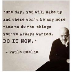 One day, you will wake up and there won't be any more time to do the things you've always wanted. DO IT NOW. -Paul Coelho The trouble is, you think you have time. Now Quotes, Great Quotes, Quotes To Live By, Life Quotes, Positive Quotes, Motivational Quotes, Inspirational Quotes, Meaningful Quotes, Motto