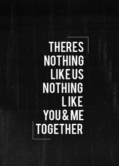 There's nothing like us nothing like you and me together.