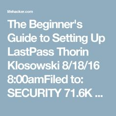 The Beginner's Guide to Setting Up LastPass  Thorin Klosowski 8/18/16 8:00amFiled to: SECURITY 71.6K 63 16   You know you're supposed to use a password manager. In fact, you've been meaning to set one up for a long time, but haven't taken the plunge yet. Even popular ones, like LastPass, seem like a pain to set up. Good news: getting started with a password manager is easier than you think.   Password managers are an essential part of your online life. They create strong passwords that are…