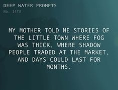 Text: My mother told me stories of the little town where fog was thick, where shadow people traded at the market, and days could last for months. Book Writing Tips, Creative Writing Prompts, Writing Resources, Fantasy Writing Prompts, Writing Ideas, Writer Prompts, Dialogue Prompts, Story Prompts, Story Inspiration