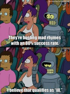 """They're busting mad rhymes with an 80% success rate!    I believe that qualifies as """"ill."""""""