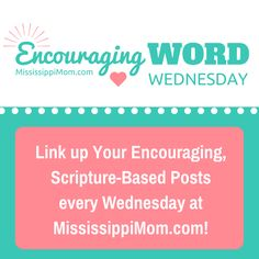 Encouraging Word Wednesdays is a place to share your encouraging, Scripture-based posts and to be encouraged by other bloggers at the same time! Join us every Wednesday at MississippiMom.com!