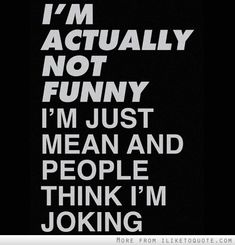 Im actually not funny. Im just mean and people think Im joking.
