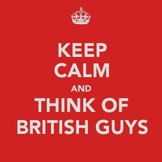 Or more appropriate for me, Keep Calm and think of MY British Guy <3