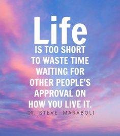 """""""Life is too short to waste time waiting for other people's approval on how you live it."""" ~ Steve Maraboli by adeline"""