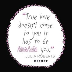 ''True love doesn't come to you it has to be inside you. Julia Roberts, Best Inspirational Quotes, True Love, Feelings, Rose, Pink, Roses, Pink Roses