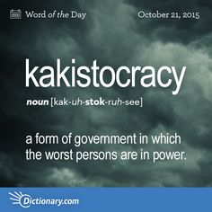 Dictionary.com's Word of the Day - kakistocracy - government by the worst persons; a form of government in which the worst persons are in power.